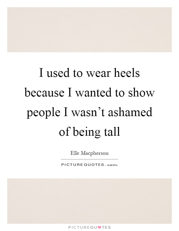 I used to wear heels because I wanted to show people I wasn't ashamed of being tall Picture Quote #1