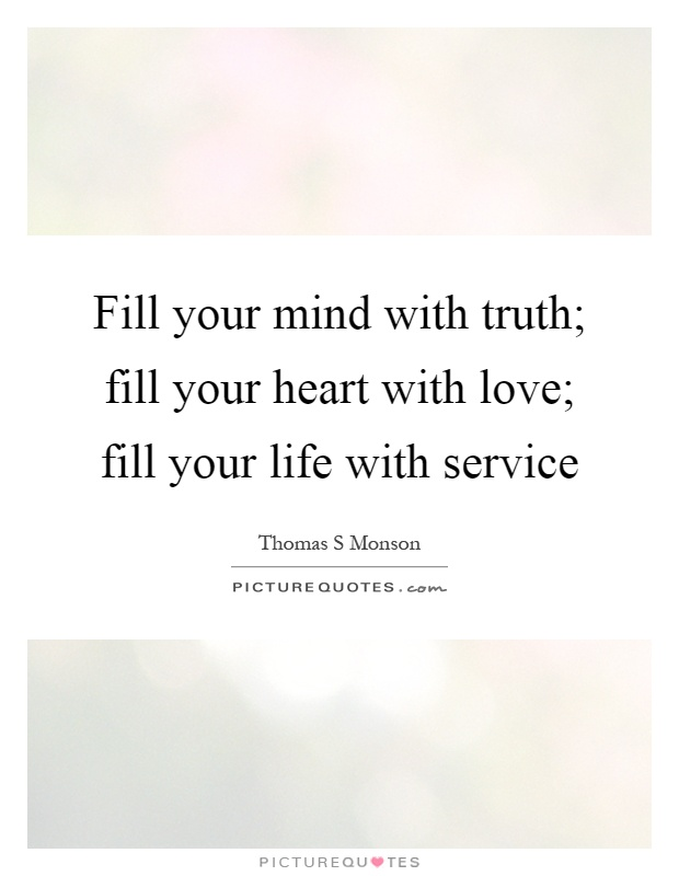 Fill your mind with truth; fill your heart with love; fill your life with service Picture Quote #1