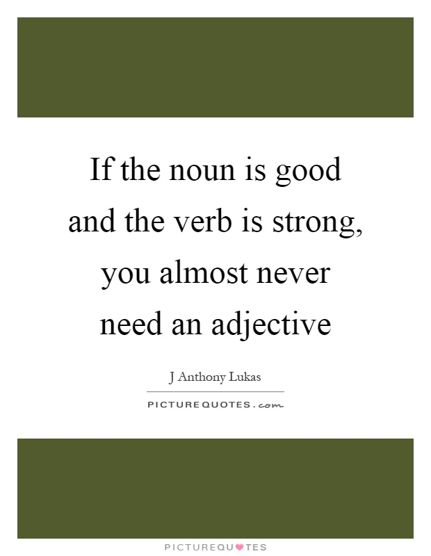 If the noun is good and the verb is strong, you almost never need an adjective Picture Quote #1