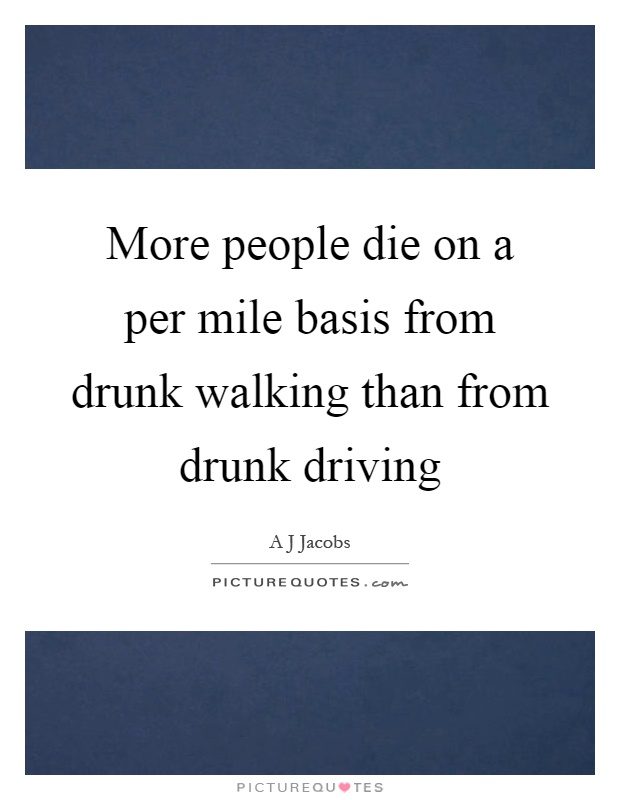 More people die on a per mile basis from drunk walking than from drunk driving Picture Quote #1