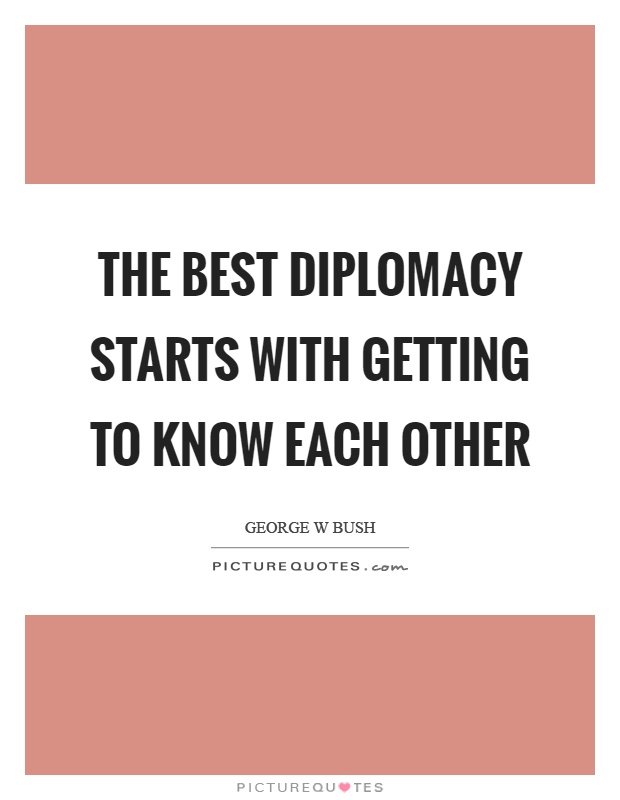 The best diplomacy starts with getting to know each other Picture Quote #1