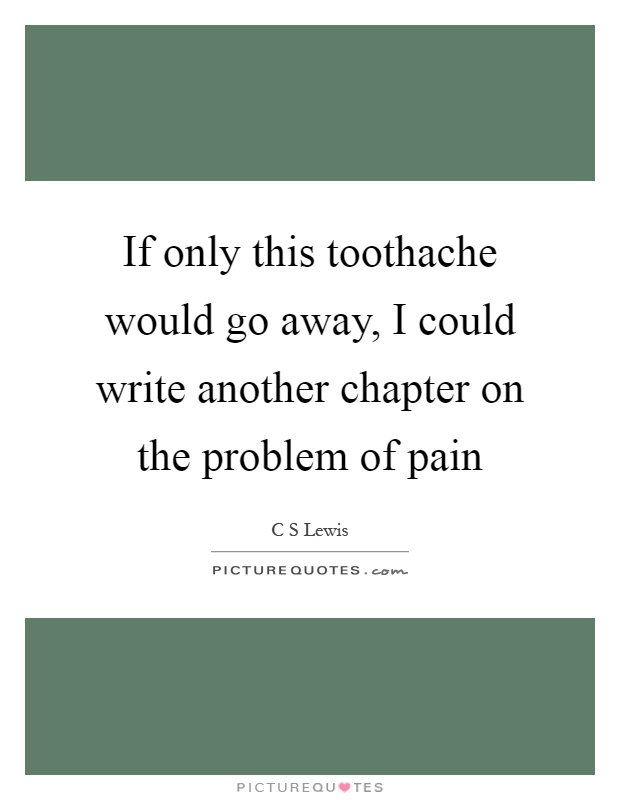 If only this toothache would go away, I could write another chapter on the problem of pain Picture Quote #1
