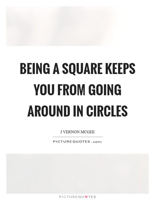 Being a square keeps you from going around in circles Picture Quote #1