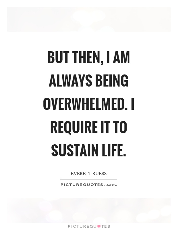 But then, I am always being overwhelmed. I require it to sustain life Picture Quote #1