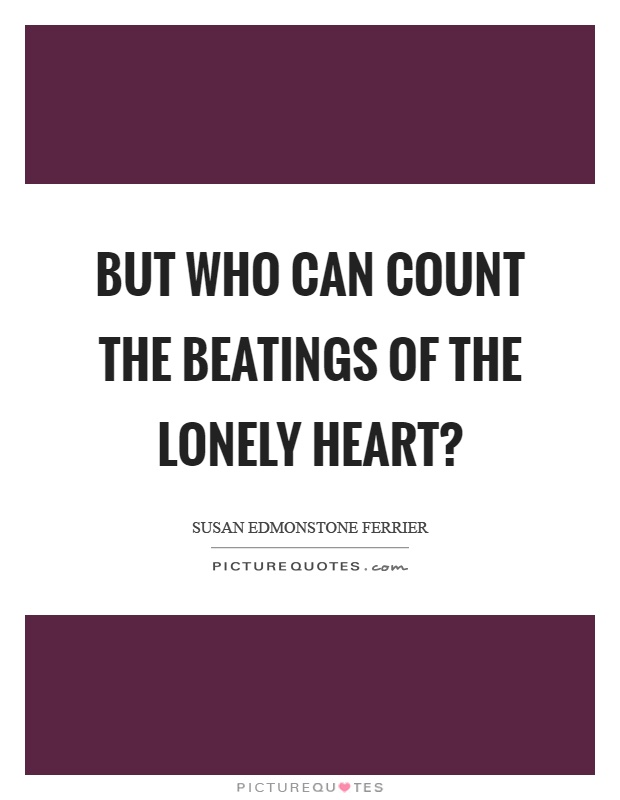 But who can count the beatings of the lonely heart? Picture Quote #1