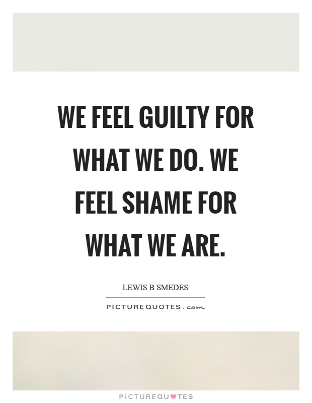 We feel guilty for what we do. We feel shame for what we are Picture Quote #1