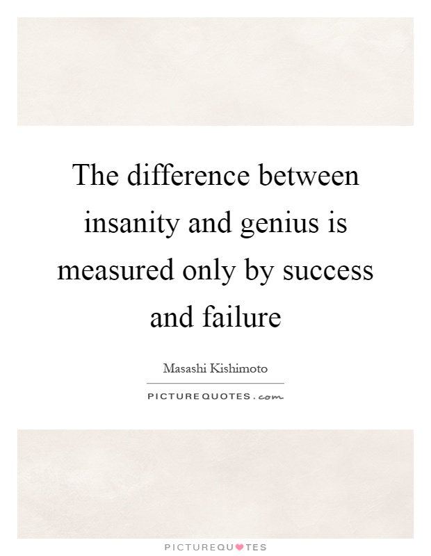 The difference between insanity and genius is measured only by success and failure Picture Quote #1