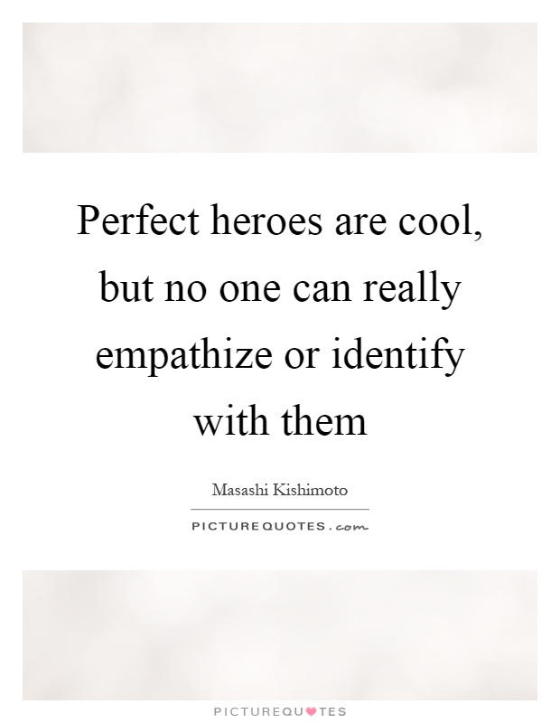 Perfect heroes are cool, but no one can really empathize or identify with them Picture Quote #1