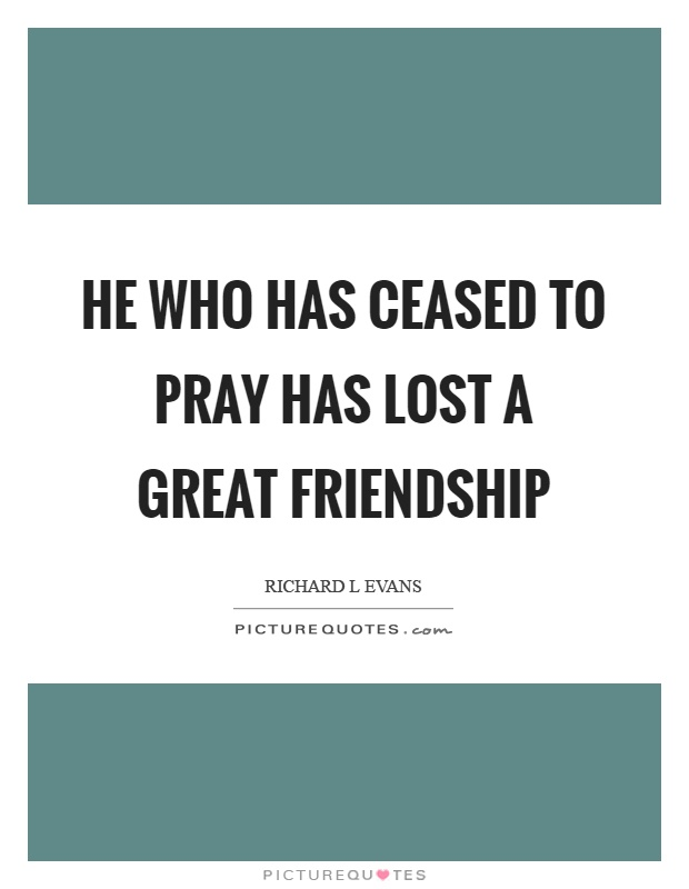 He who has ceased to pray has lost a great friendship Picture Quote #1