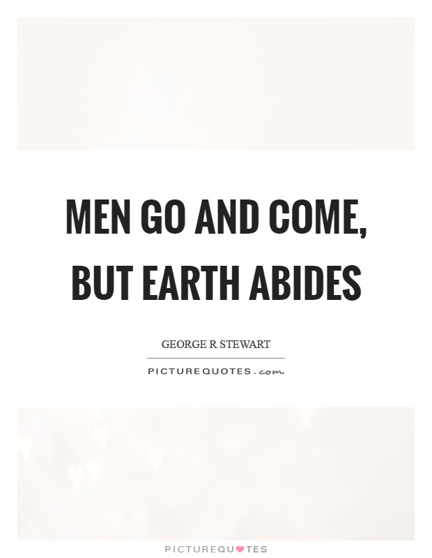 Men go and come, but earth abides Picture Quote #1