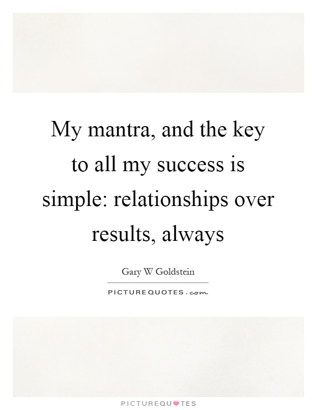 My mantra, and the key to all my success is simple: relationships over results, always Picture Quote #1
