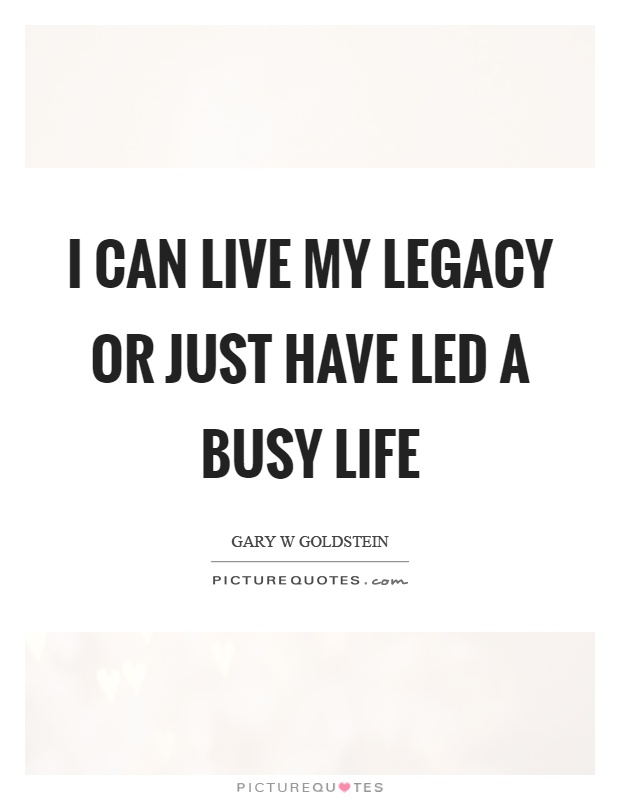 I can live my legacy or just have led a busy life Picture Quote #1