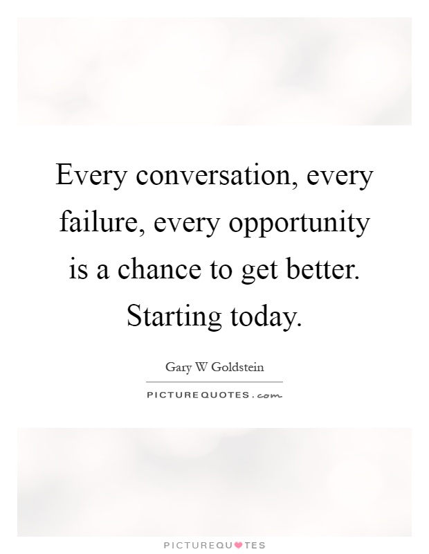 Every conversation, every failure, every opportunity is a chance to get better. Starting today Picture Quote #1