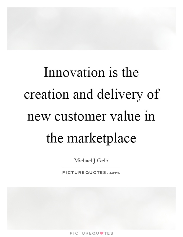 Innovation is the creation and delivery of new customer value in the marketplace Picture Quote #1