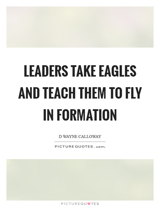Leaders take eagles and teach them to fly in formation Picture Quote #1