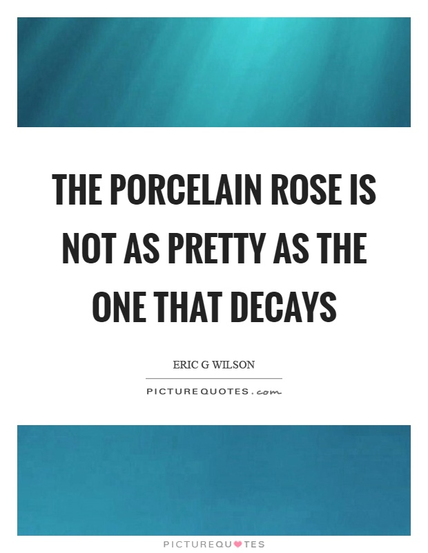 The porcelain rose is not as pretty as the one that decays Picture Quote #1