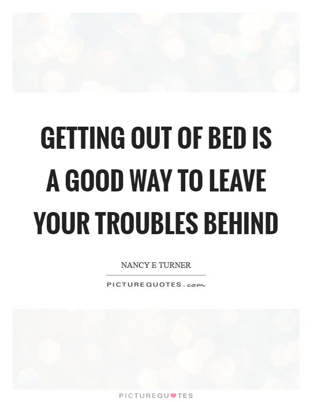 Getting out of bed is a good way to leave your troubles behind Picture Quote #1