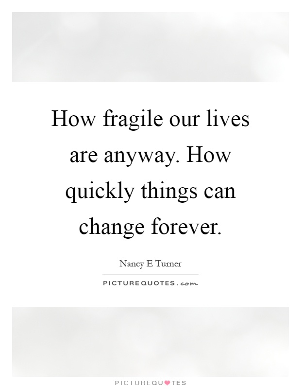 How fragile our lives are anyway. How quickly things can change forever Picture Quote #1