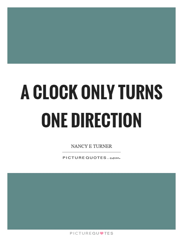 A clock only turns one direction Picture Quote #1