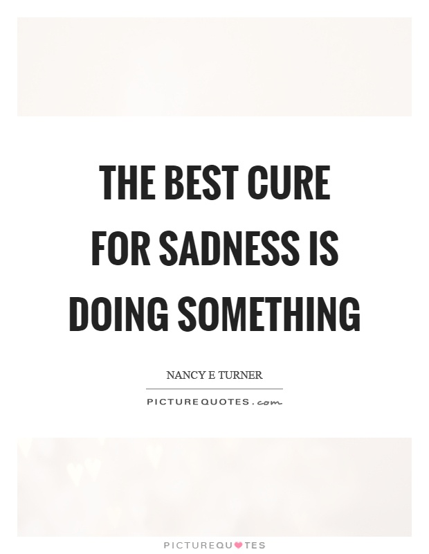 The best cure for sadness is doing something Picture Quote #1