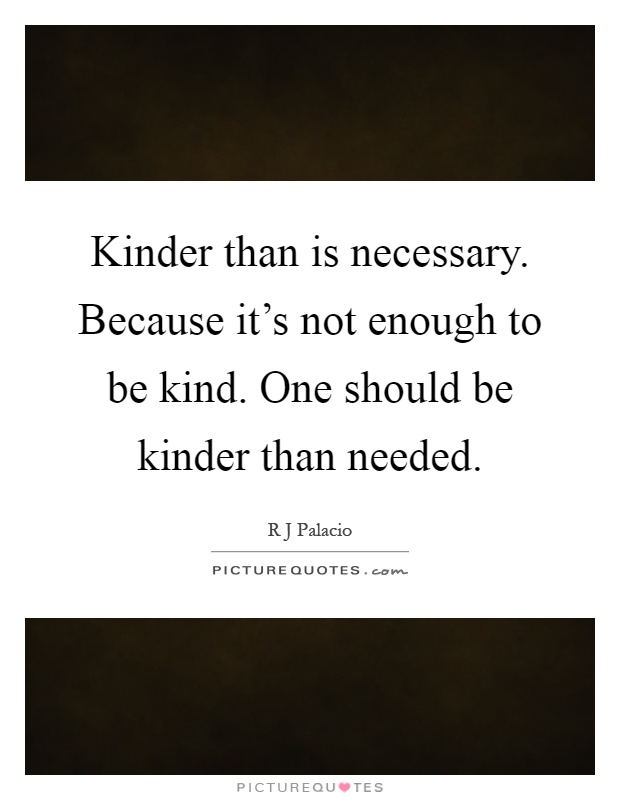 Kinder than is necessary. Because it's not enough to be kind. One should be kinder than needed Picture Quote #1