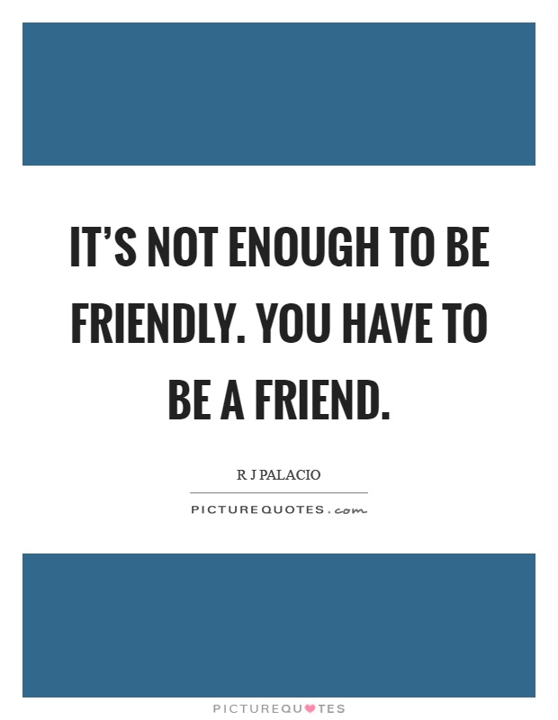 It's not enough to be friendly. You have to be a friend Picture Quote #1
