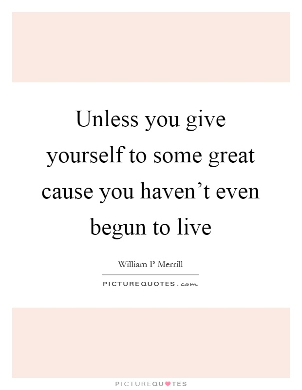 Unless you give yourself to some great cause you haven't even begun to live Picture Quote #1