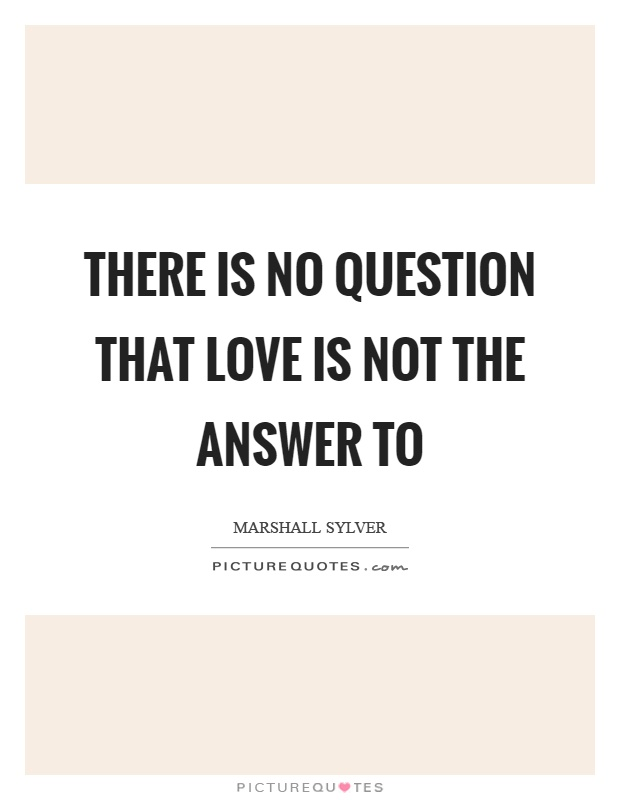 There is no question that love is not the answer to Picture Quote #1