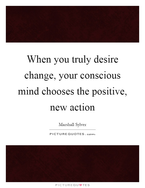 When you truly desire change, your conscious mind chooses the positive, new action Picture Quote #1