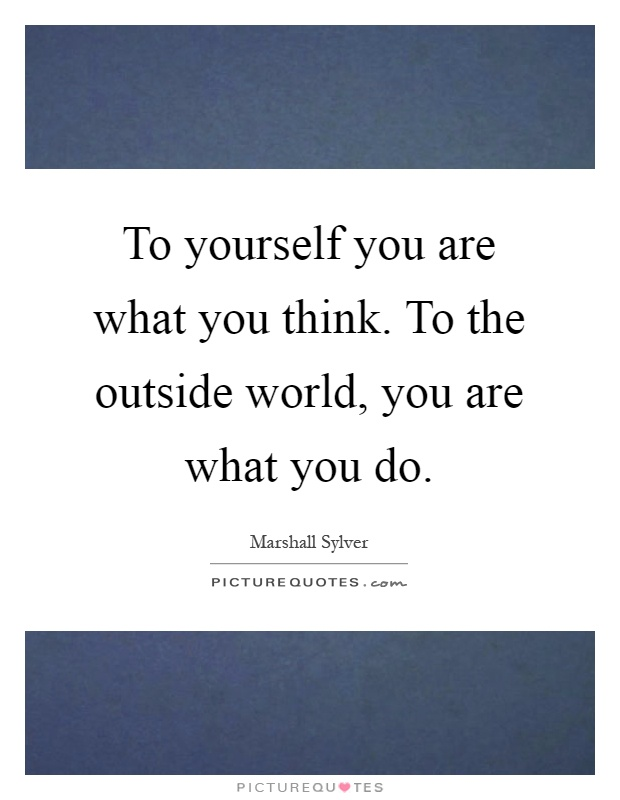 To yourself you are what you think. To the outside world, you are what you do Picture Quote #1
