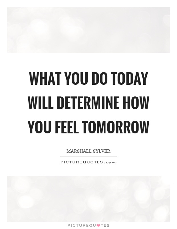 What you do today will determine how you feel tomorrow Picture Quote #1