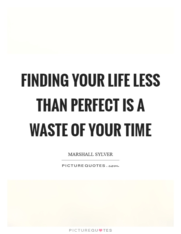 Finding your life less than perfect is a waste of your time Picture Quote #1