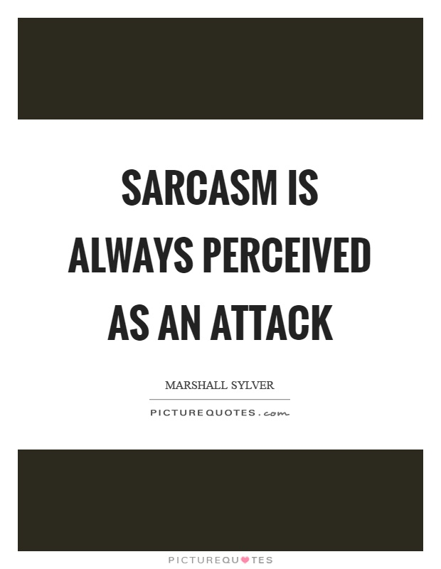 Sarcasm is always perceived as an attack Picture Quote #1