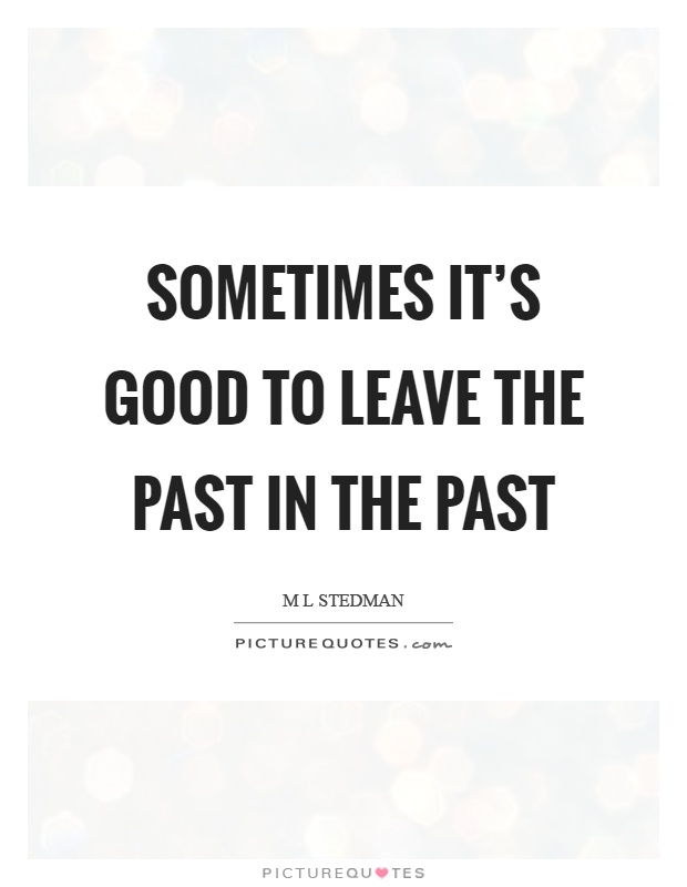 Sometimes it's good to leave the past in the past Picture Quote #1