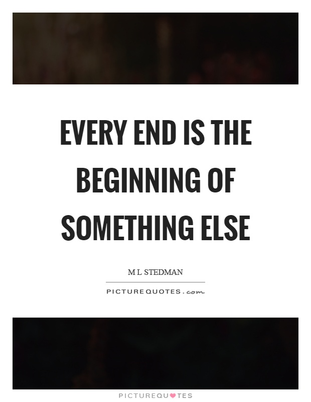 Every end is the beginning of something else Picture Quote #1