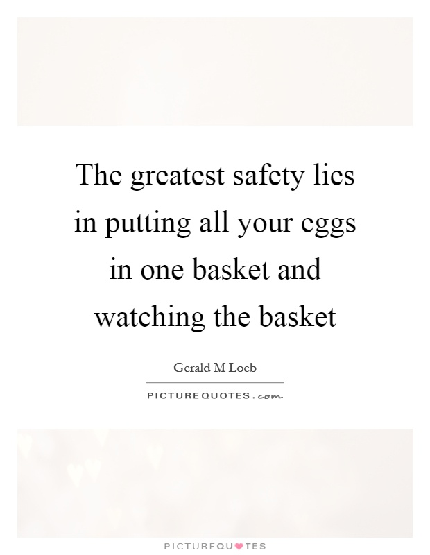 The greatest safety lies in putting all your eggs in one basket and watching the basket Picture Quote #1
