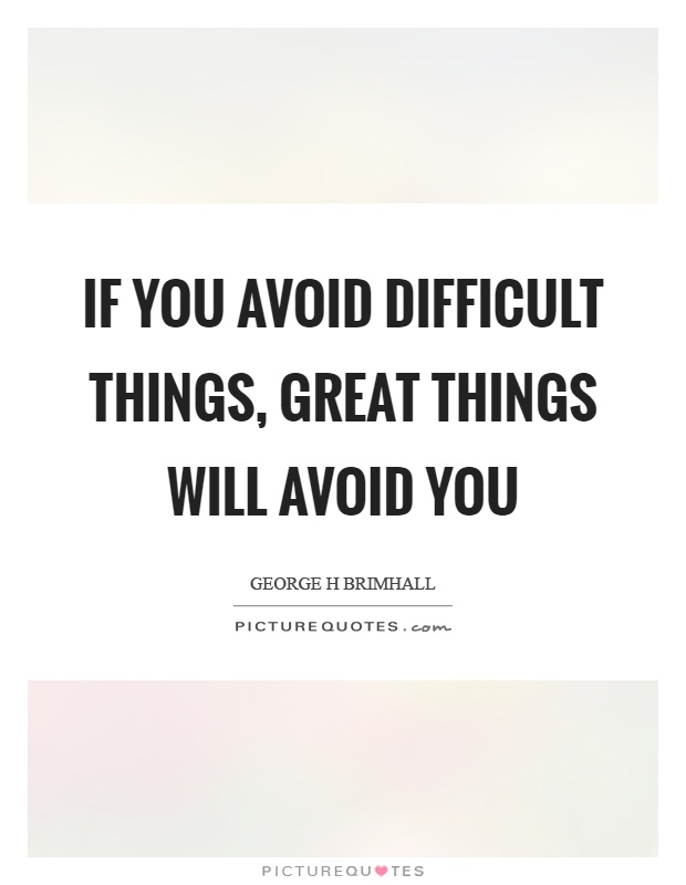 If you avoid difficult things, great things will avoid you Picture Quote #1