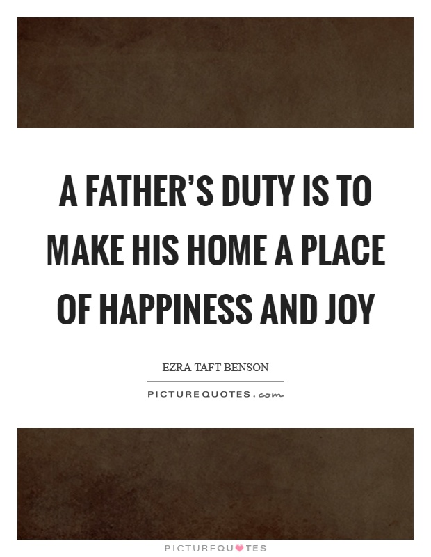 A Father S Duty Is To Make His Home A Place Of Happiness
