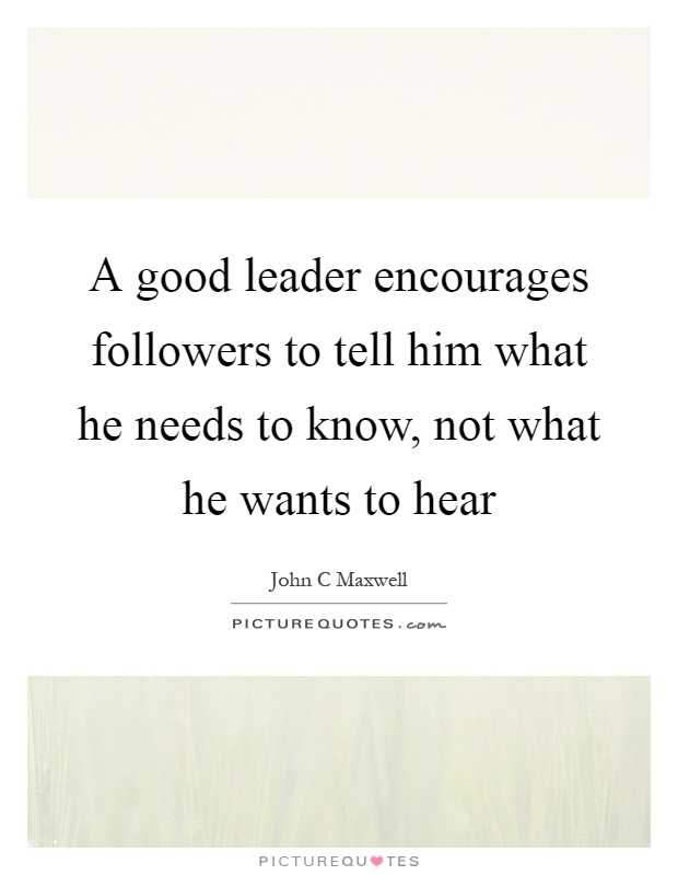 A good leader encourages followers to tell him what he needs to know, not what he wants to hear Picture Quote #1