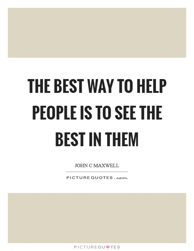 The best way to help people is to see the best in them Picture Quote #1