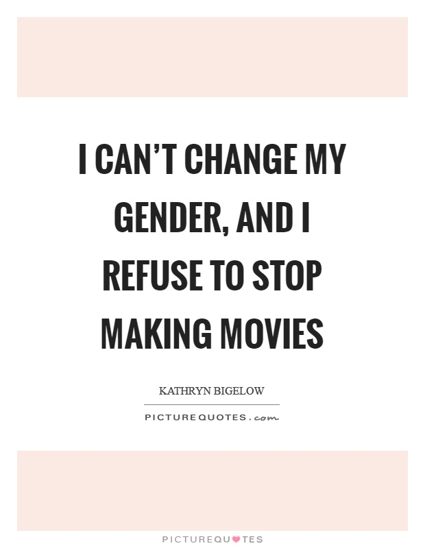 I can't change my gender, and I refuse to stop making movies Picture Quote #1