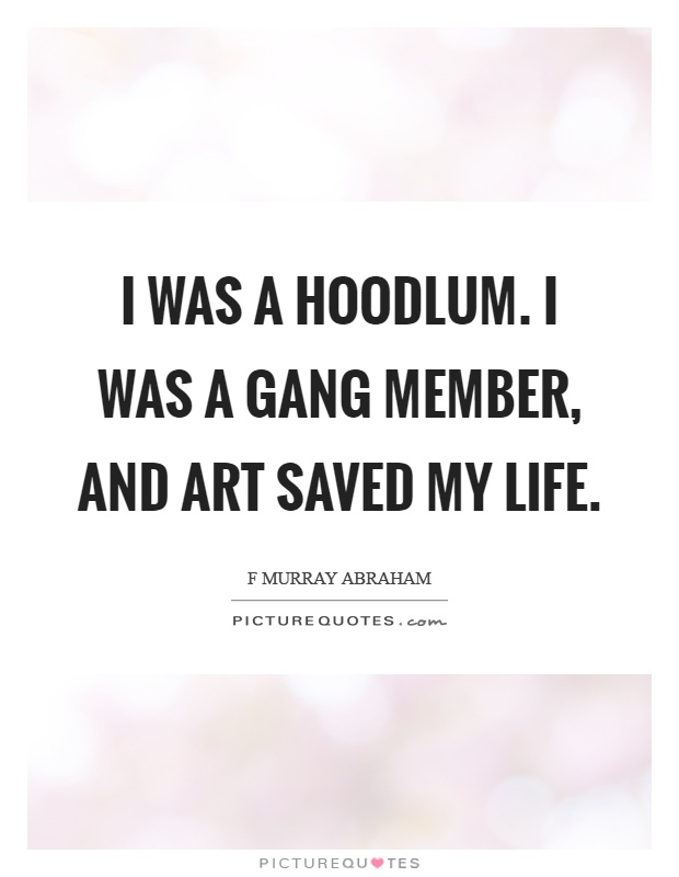 I was a hoodlum. I was a gang member, and art saved my life Picture Quote #1