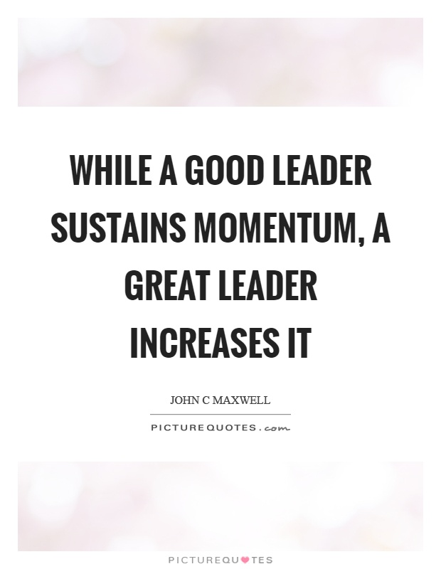 While a good leader sustains momentum, a great leader increases it Picture Quote #1