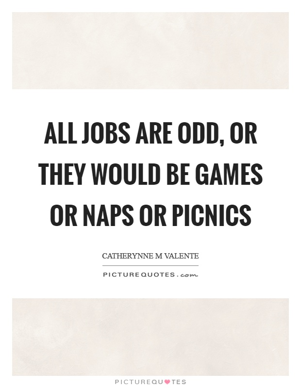 All jobs are odd, or they would be games or naps or picnics Picture Quote #1