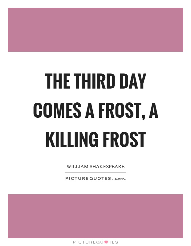 The third day comes a frost, a killing frost Picture Quote #1