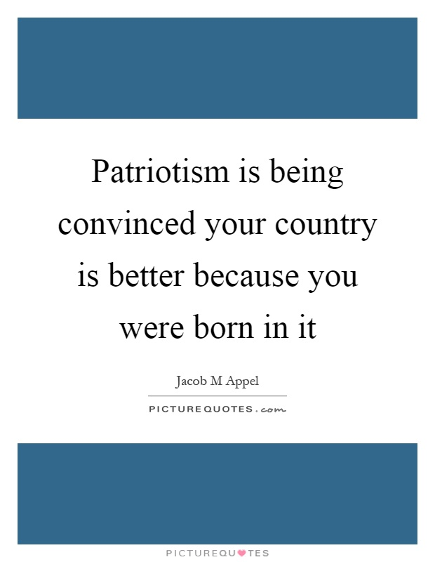 Patriotism is being convinced your country is better because you were born in it Picture Quote #1