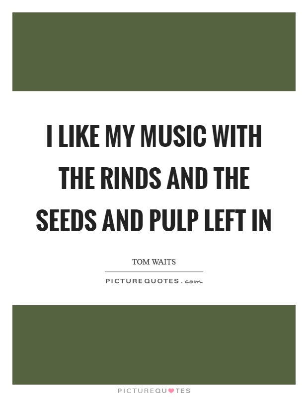 I like my music with the rinds and the seeds and pulp left in Picture Quote #1