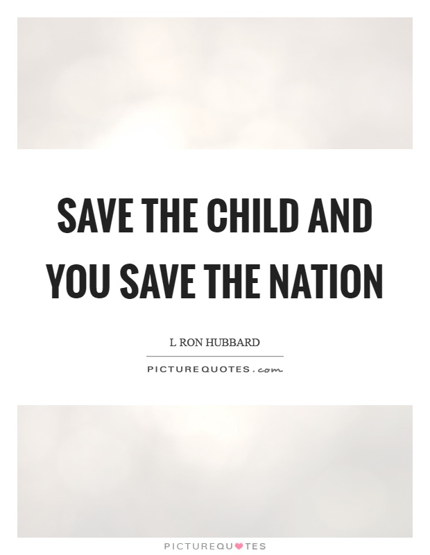 Save the child and you save the nation Picture Quote #1