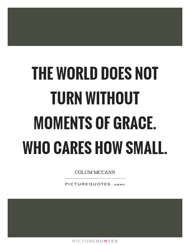 The world does not turn without moments of grace. Who cares how small Picture Quote #1