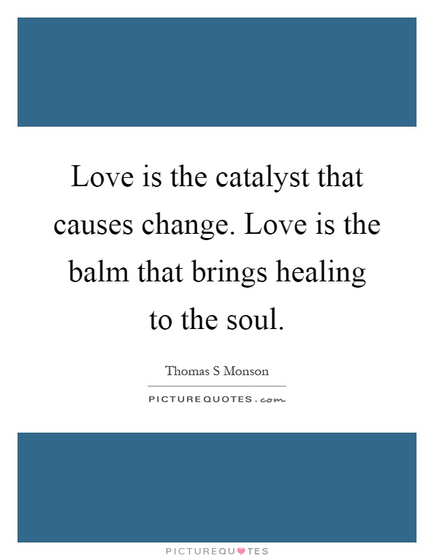 Love is the catalyst that causes change. Love is the balm that brings healing to the soul Picture Quote #1